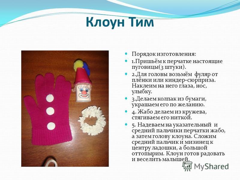 Клоун Тим Порядок изготовления: 1.Пришьём к перчатке настоящие пуговицы(3 штуки). 2. Для головы возьмём фуляр от плёнки или киндер-сюрприза. Наклеим на него глаза, нос, улыбку. 3. Делаем колпак из бумаги, украшаем его по желанию. 4. Жабо делаем из кр