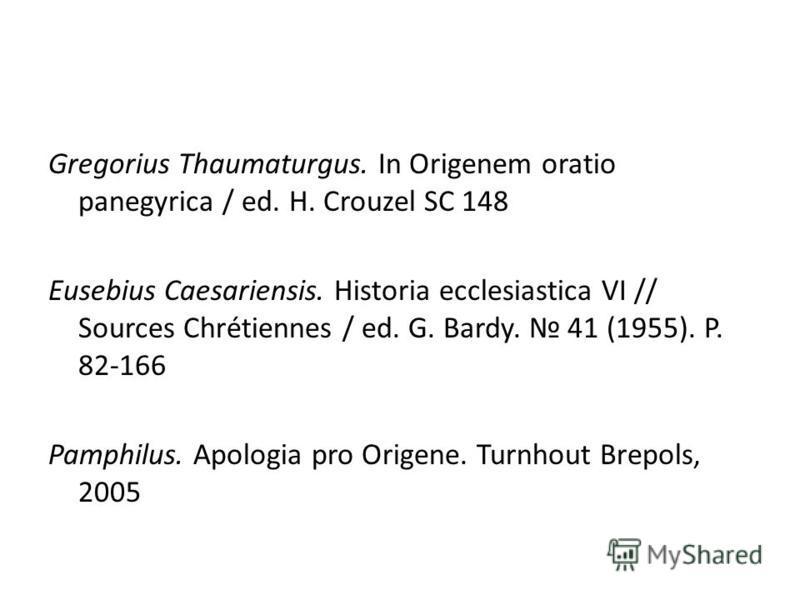 Gregorius Thaumaturgus. In Origenem oratio panegyrica / ed. H. Crouzel SC 148 Eusebius Caesariensis. Historia ecclesiastica VI // Sources Chrétiennes / ed. G. Bardy. 41 (1955). P. 82-166 Pamphilus. Apologia pro Origene. Turnhout Brepols, 2005