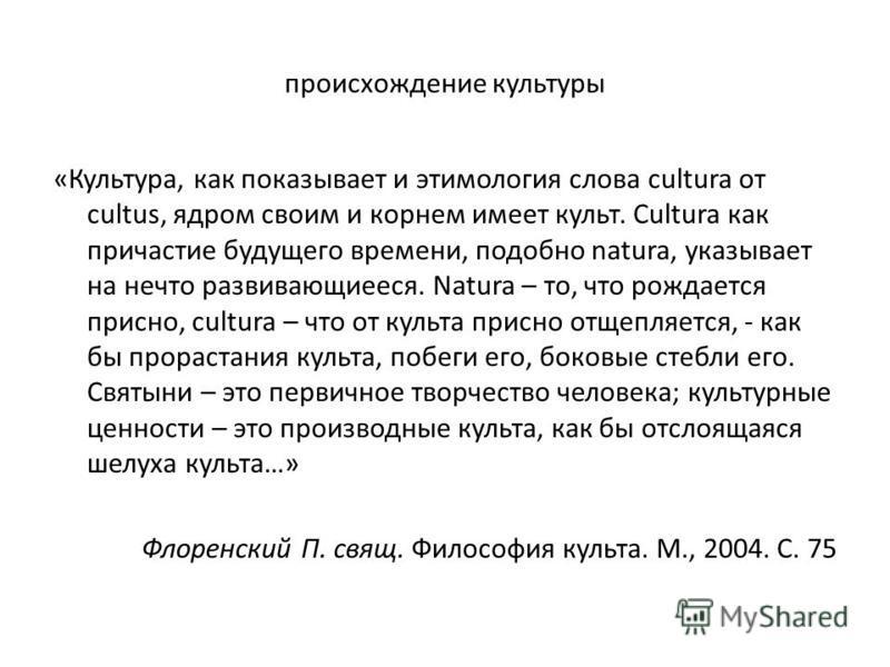 происхождение культуры «Культура, как показывает и этимология слова cultura от cultus, ядром своим и корнем имеет культ. Cultura как причастие будущего времени, подобно natura, указывает на нечто развивающиееся. Natura – то, что рождается присно, cul