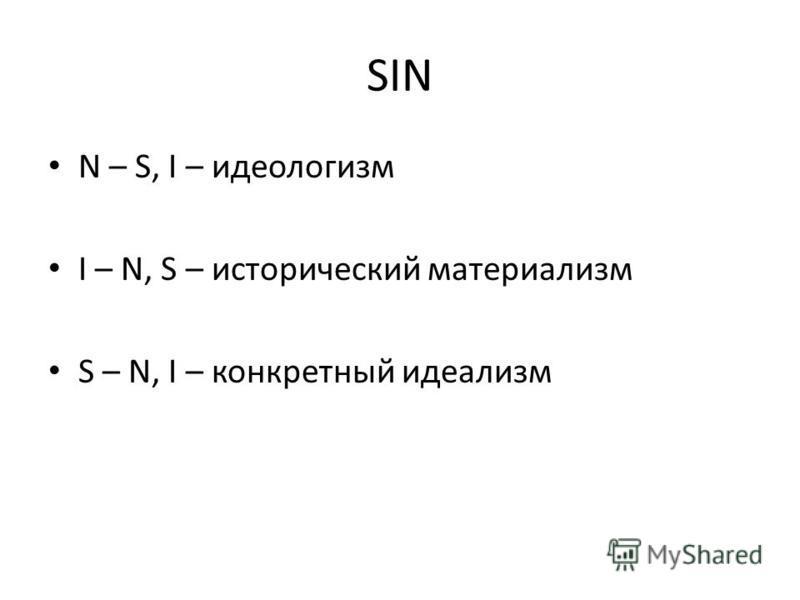 SIN N – S, I – идеологизм I – N, S – исторический материализм S – N, I – конкретный идеализм