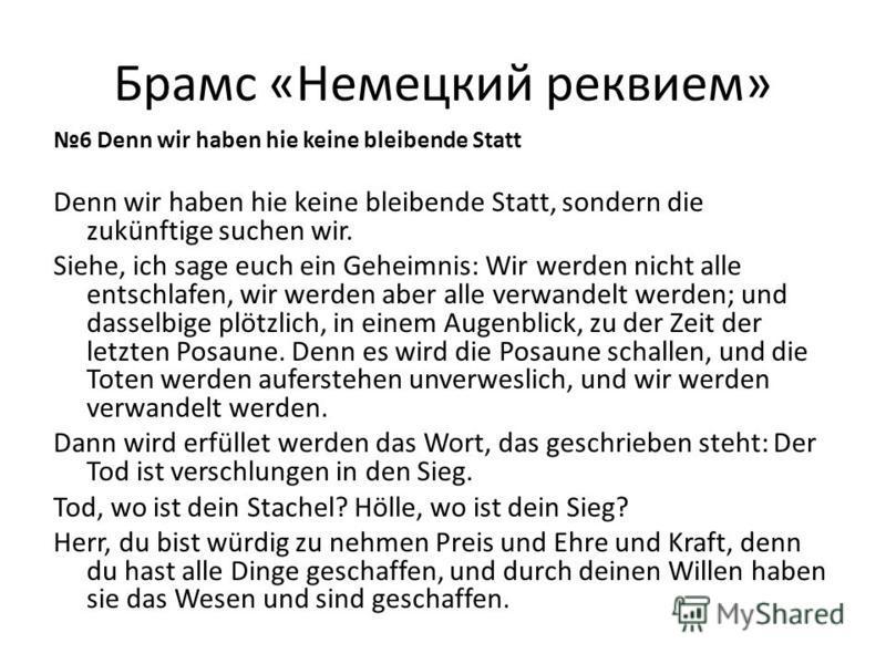 Брамс «Немецкий реквием» 6 Denn wir haben hie keine bleibende Statt Denn wir haben hie keine bleibende Statt, sondern die zukünftige suchen wir. Siehe, ich sage euch ein Geheimnis: Wir werden nicht alle entschlafen, wir werden aber alle verwandelt we