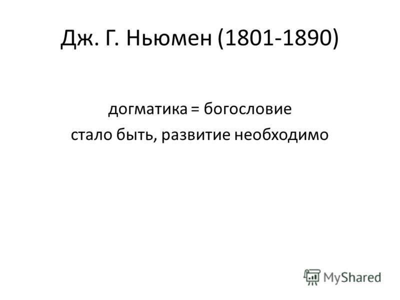 Дж. Г. Ньюмен (1801-1890) догматика = богословие стало быть, развитие необходимо