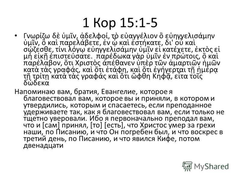 1 Кор 15:1-5 Γνωρζω δ μν, δελφο, τ εαγγλιον εηγγελισμην μν, κα παρελβετε, ν κα στκατε, δι' ο κα σζεσθε, τνι λγ εηγγελισμην μν ε κατχετε, κτς ε μ εκ πιστεσατε. παρδωκα γρ μν ν πρτοις, κα παρλαβον, τι Χριστς πθανεν πρ τν μαρτιν μν κατ τς γραφς, κα τι τ