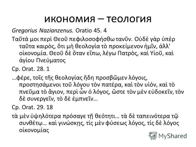 икономия – теология Gregorius Nazianzenus. Oratio 45. 4 Τατ μοι περ Θεο πεφιλοσοφσθω τανν. Οδ γρ πρ τατα καιρς, τι μ θεολογα τ προκεμενον μν, λλ' οκονομα. Θεο δ ταν επω, λγω Πατρς, κα Υο, κα γου Πνεματος Ср. Orat. 28. 1 …φρε, τος τς θεολογας δη προσβ