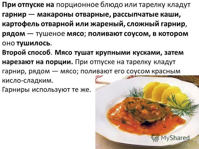 При отпуске на порционное блюдо или тарелку кладут гарнир макароны отварные, рассыпчатые каши, картофель отварной или жареный, сложный гарнир, рядом тушеное мясо; поливают соусом, в котором оно тушилось. Второй способ. Мясо тушат крупными кусками, за