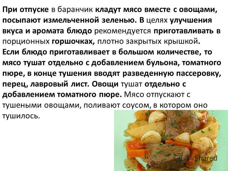 При отпуске в баранчик кладут мясо вместе с овощами, посыпают измельченной зеленью. В целях улучшения вкуса и аромата блюдо рекомендуется приготавливать в порционных горшочках, плотно закрытых крышкой. Если блюдо приготавливает в большом количестве,