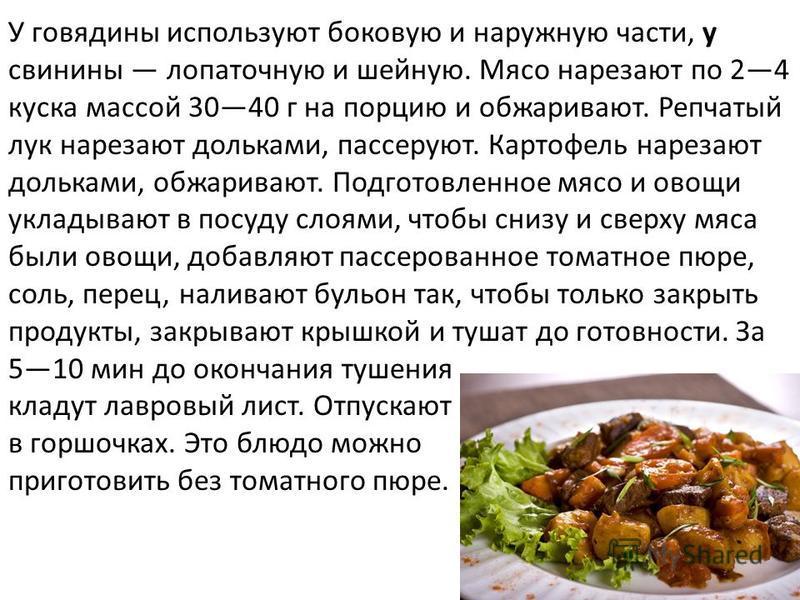 У говядины используют боковую и наружную части, у свинины лопаточную и шейную. Мясо нарезают по 24 куска массой 3040 г на порцию и обжаривают. Репчатый лук нарезают дольками, пассируют. Картофель нарезают дольками, обжаривают. Подготовленное мясо и о