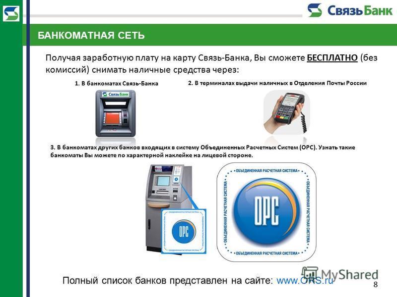 8 Получая заработную плату на карту Связь-Банка, Вы сможете БЕСПЛАТНО (без комиссий) снимать наличные средства через: 3. В банкоматах других банков входящих в систему Объединенных Расчетных Систем (ОРС). Узнать такие банкоматы Вы можете по характерно