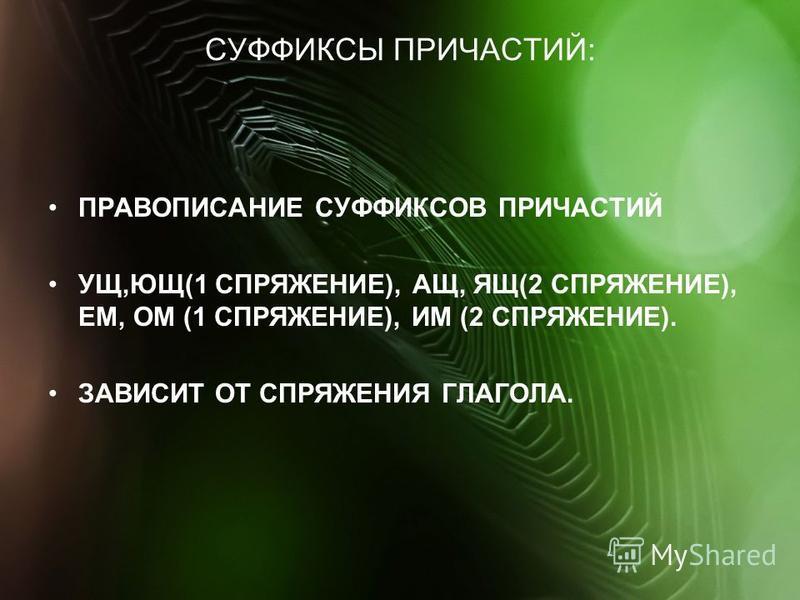 СУФФИКСЫ ПРИЧАСТИЙ: ПРАВОПИСАНИЕ СУФФИКСОВ ПРИЧАСТИЙ УЩ,ЮЩ(1 СПРЯЖЕНИЕ), АЩ, ЯЩ(2 СПРЯЖЕНИЕ), ЕМ, ОМ (1 СПРЯЖЕНИЕ), ИМ (2 СПРЯЖЕНИЕ). ЗАВИСИТ ОТ СПРЯЖЕНИЯ ГЛАГОЛА.