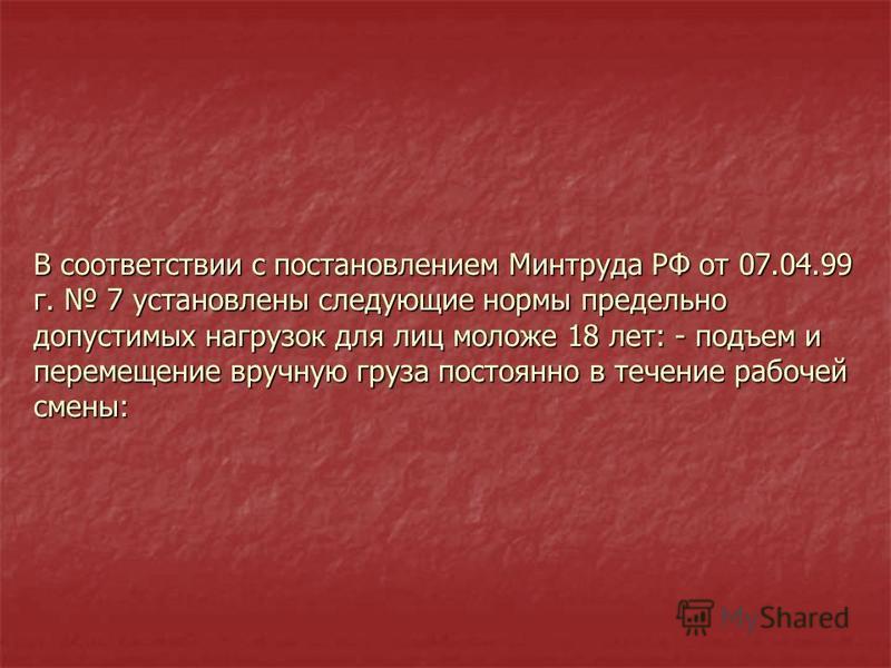 В соответствии с постановлением Минтруда РФ от 07.04.99 г. 7 установлены следующие нормы предельно допустимых нагрузок для лиц моложе 18 лет: - подъем и перемещение вручную груза постоянно в течение рабочей смены: