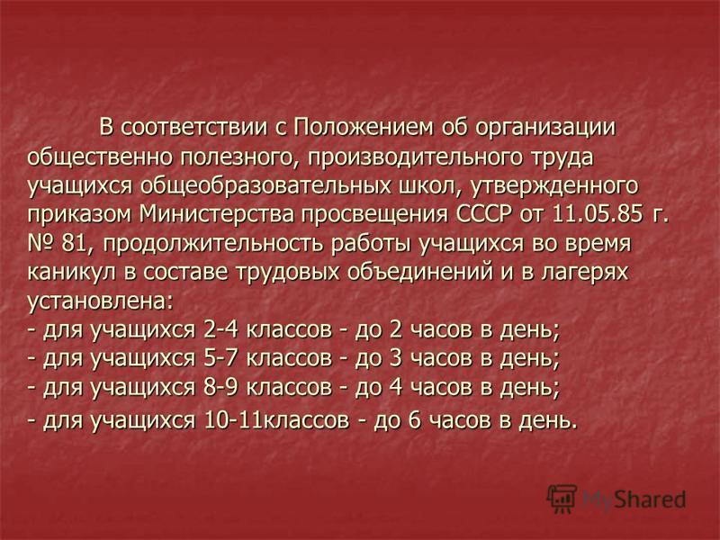 В соответствии с Положением об организации общественно полезного, производительного труда учащихся общеобразовательных школ, утвержденного приказом Министерства просвещения СССР от 11.05.85 г. 81, продолжительность работы учащихся во время каникул в