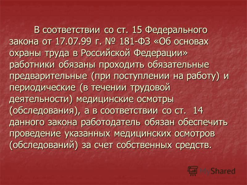 В соответствии со ст. 15 Федерального закона от 17.07.99 г. 181-ФЗ «Об основах охраны труда в Российской Федерации» работники обязаны проходить обязательные предварительные (при поступлении на работу) и периодические (в течении трудовой деятельности)