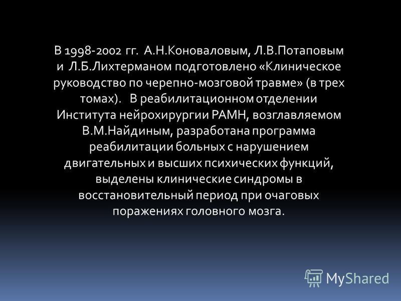В 1998-2002 гг. А.Н.Коноваловым, Л.В.Потаповым и Л.Б.Лихтерманом подготовлено «Клиническое руководство по черепно-мозговой травме» (в трех томах). В реабилитационном отделении Института нейрохирургии РАМН, возглавляемом В.М.Найдиным, разработана прог