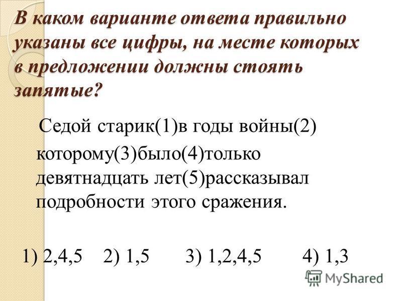 В каком варианте ответа правильно указаны все цифры, на месте которых в предложении должны стоять запятые? Седой старик(1)в годы войны(2) которому(3)было(4)только девятнадцать лет(5)рассказывал подробности этого сражения. 1) 2,4,5 2) 1,5 3) 1,2,4,5 4