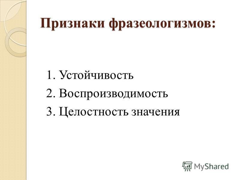 Признаки фразеологизмов: 1. Устойчивость 2. Воспроизводимость 3. Целостность значения