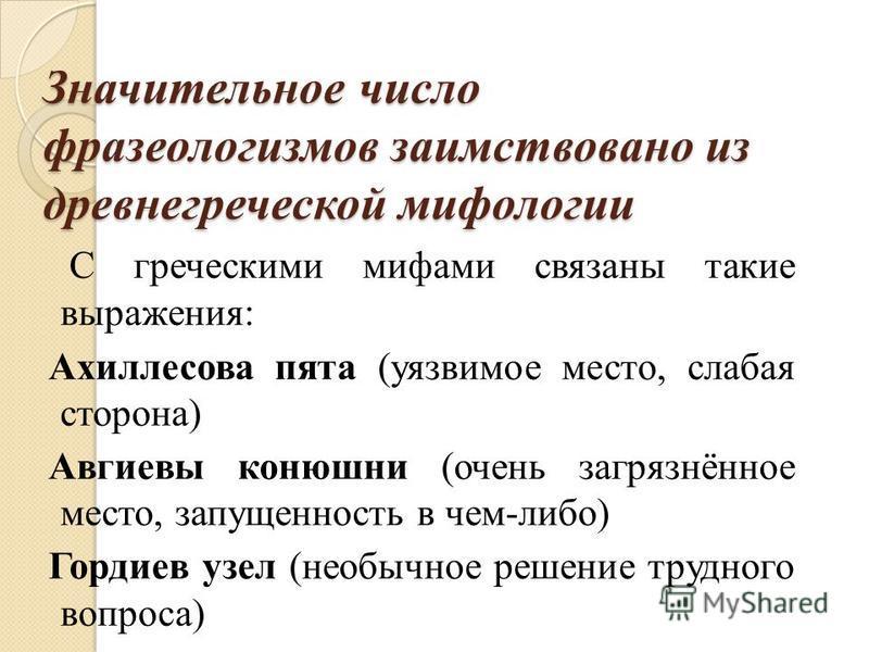 Значительное число фразеологизмов заимствовано из древнегреческой мифологии С греческими мифами связаны такие выражения: Ахиллесова пята (уязвимое место, слабая сторона) Авгиевы конюшни (очень загрязнёное место, запущеность в чем-либо) Гордиев узел (