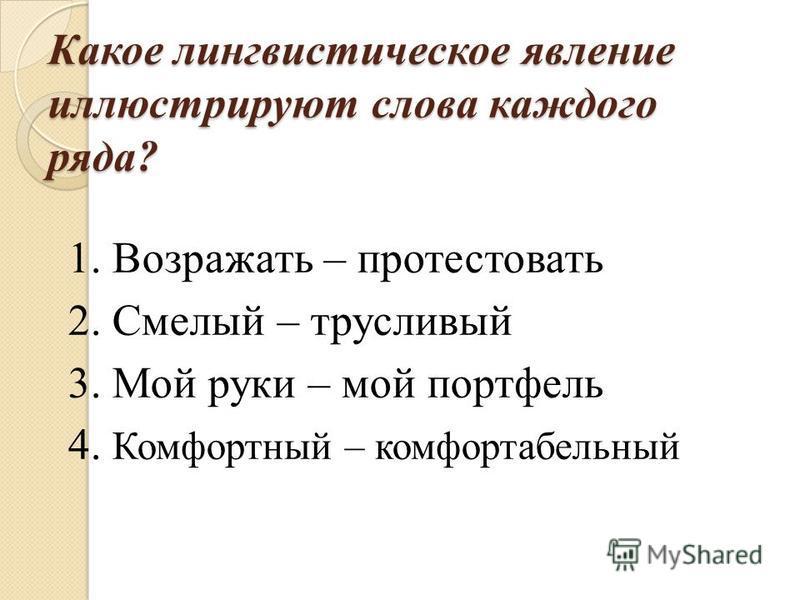 Какое лингвистическое явление иллюстрируют слова каждого ряда? 1. Возражать – протестовать 2. Смелый – трусливый 3. Мой руки – мой портфель 4. Комфортный – комфортабельный