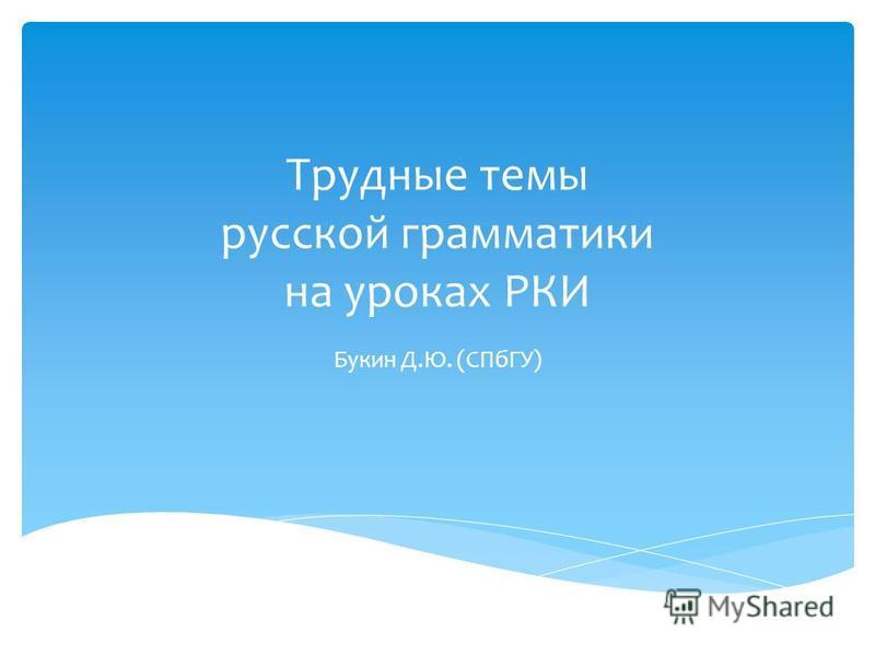 Трудные темы русской грамматики на уроках РКИ Букин Д.Ю. (СПбГУ)