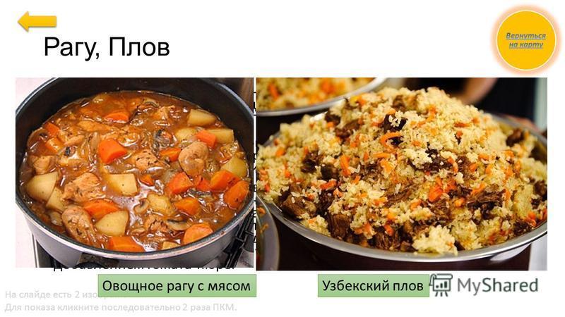 На слайде есть 2 изображения. Для показа кликните последовательно 2 раза ПКМ. Рагу, Плов Рагу. Баранину, нарубленную на кусочки по 20...30 г, обжаривают, заливают горячим бульоном, добавляют пассерованный томат- пюре и тушат. Бульон сливают, готовят
