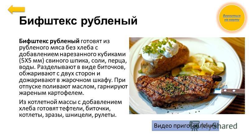 Бифштекс рубленый Бифштекс рубленый готовят из рубленого мяса без хлеба с добавлением нарезанного кубиками (5X5 мм) свиного шпика, соли, перца, воды. Разделывают в виде биточков, обжаривают с двух сторон и дожаривают в жарочном шкафу. При отпуске пол