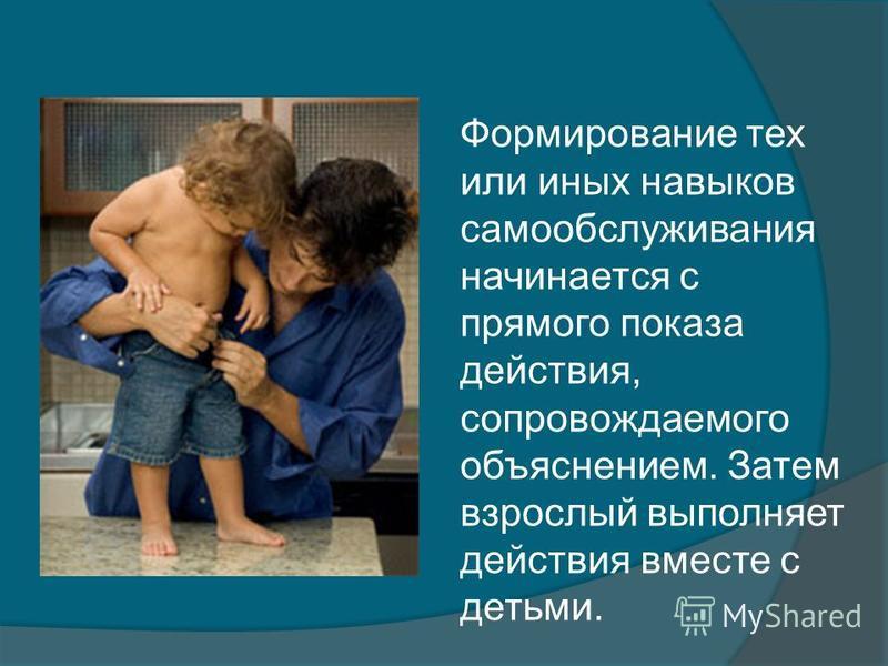 Формирование тех или иных навыков самообслуживания начинается с прямого показа действия, сопровождаемого объяснением. Затем взрослый выполняет действия вместе с детьми.