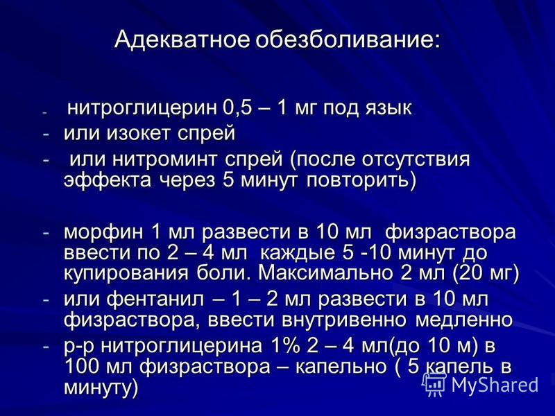Адекватное обезболивание: --- нитроглицерин 0,5 – 1 мг под язык - или изокет спрей - или нитроминт спрей (после отсутствия эффекта через 5 минут повторить) - морфин 1 мл развести в 10 мл физраствора ввести по 2 – 4 мл каждые 5 -10 минут до купировани