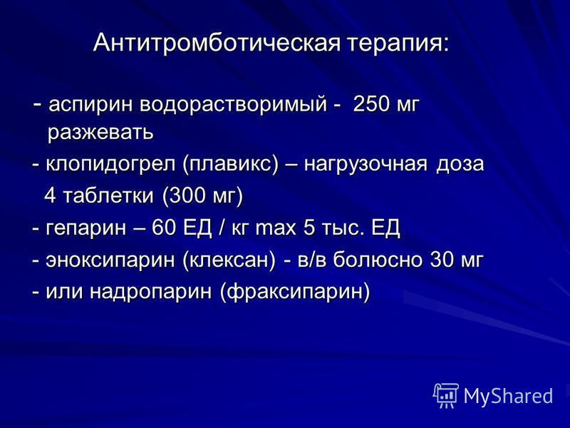 Антитромботическая терапия: - аспирин водорастворимый - 250 мг разжевать - аспирин водорастворимый - 250 мг разжевать - клопидогрел (плавикс) – нагрузочная доза - клопидогрел (плавикс) – нагрузочная доза 4 таблетки (300 мг) 4 таблетки (300 мг) - гепа