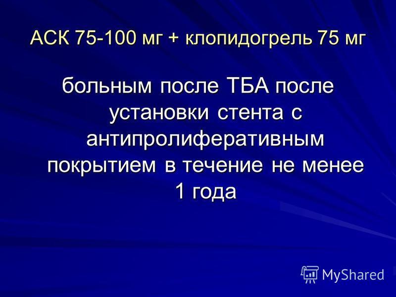 АСК 75-100 мг + клопидогрель 75 мг больным после ТБА после установки стента с антипролиферативным покрытием в течение не менее 1 года