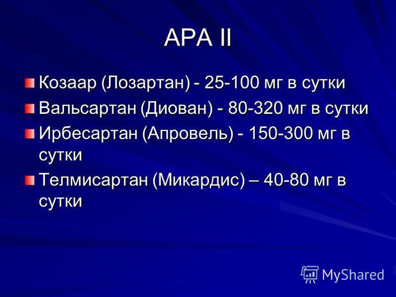 АРА II Козаар (Лозартан) - 25-100 мг в сутки Вальсартан (Диован) - 80-320 мг в сутки Ирбесартан (Апровель) - 150-300 мг в сутки Телмисартан (Микардис) – 40-80 мг в сутки