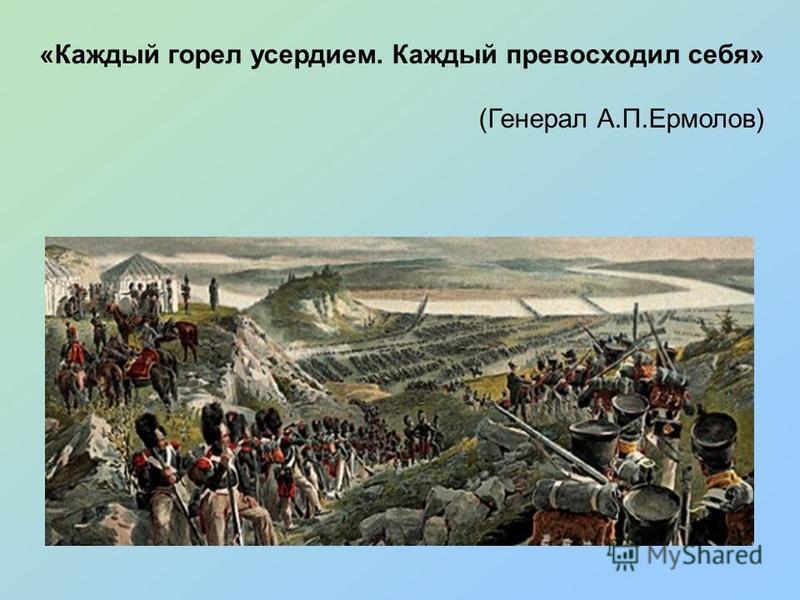 «Каждый горел усердием. Каждый превосходил себя» (Генерал А.П.Ермолов)