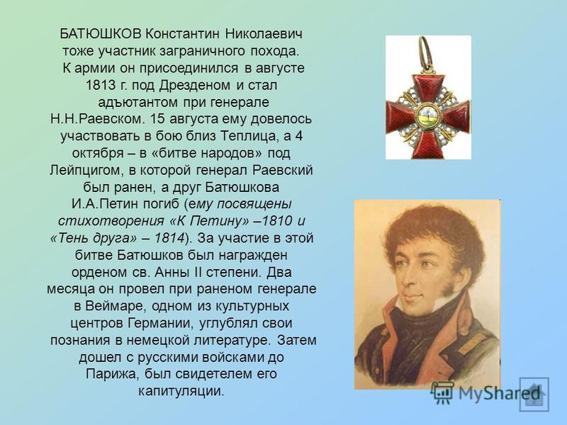 БАТЮШКОВ Константин Николаевич тоже участник заграничного похода. К армии он присоединился в августе 1813 г. под Дрезденом и стал адъютантом при генерале Н.Н.Раевском. 15 августа ему довелось участвовать в бою близ Теплица, а 4 октября – в «битве нар