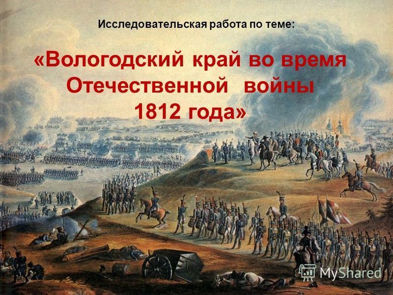 «Вологодский край во время Отечественной войны 1812 года» Исследовательская работа по теме: