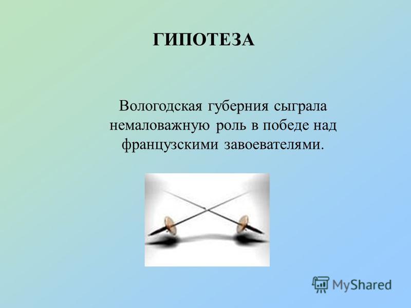 ГИПОТЕЗА Вологодская губерния сыграла немаловажную роль в победе над французскими завоевателями.
