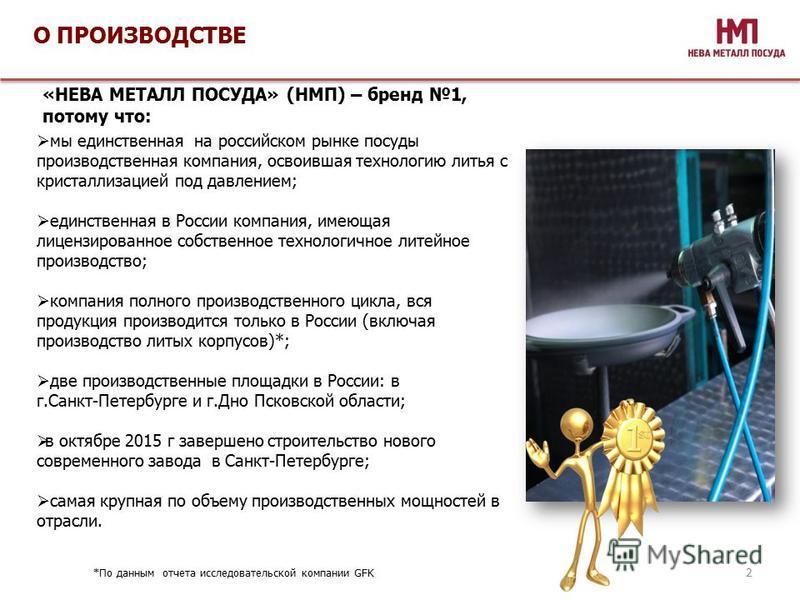 О ПРОИЗВОДСТВЕ 2 мы единственная на российском рынке посуды производственная компания, освоившая технологию литья с кристаллизацией под давлением; единственная в России компания, имеющая лицензированное собственное технологичное литейное производство