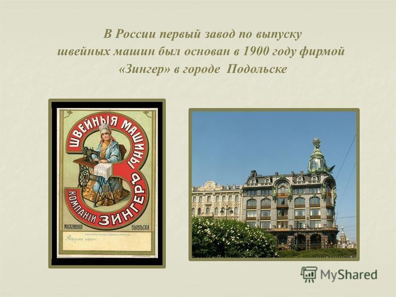 В России первый завод по выпуску швейных машин был основан в 1900 году фирмой «Зингер» в городе Подольске