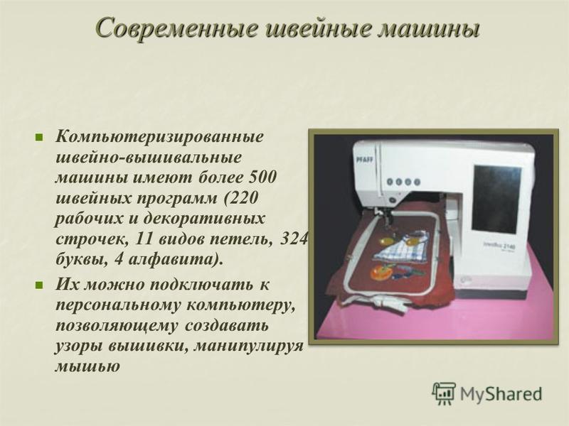 Современные шшвейные машины Компьютеризированные швейно-вышивальные машины имеют более 500 швейных программ (220 рабочих и декоративных строчек, 11 видов петель, 324 буквы, 4 алфавита). Их можно подключать к персональному компьютеру, позволяющему соз