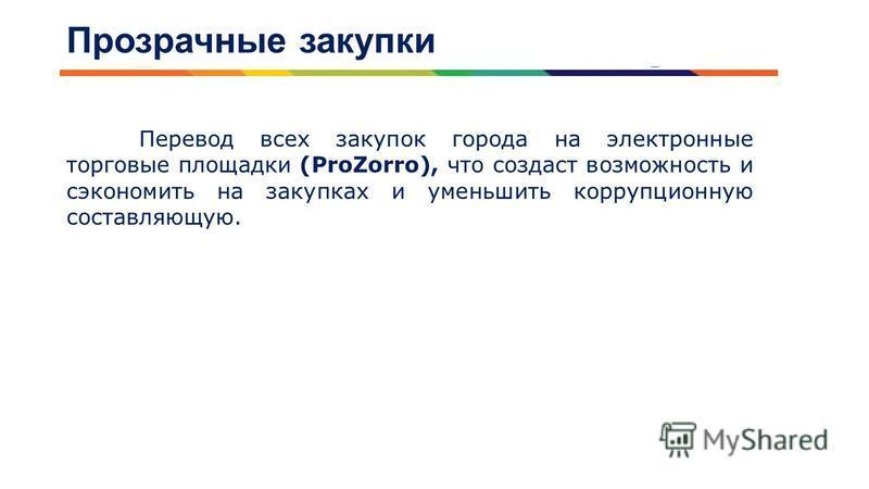 Прозрачные закупки Перевод всех закупок города на электронные торговые площадки (ProZorro), что создаст возможность и сэкономить на закупках и уменьшить коррупционную составляющую.