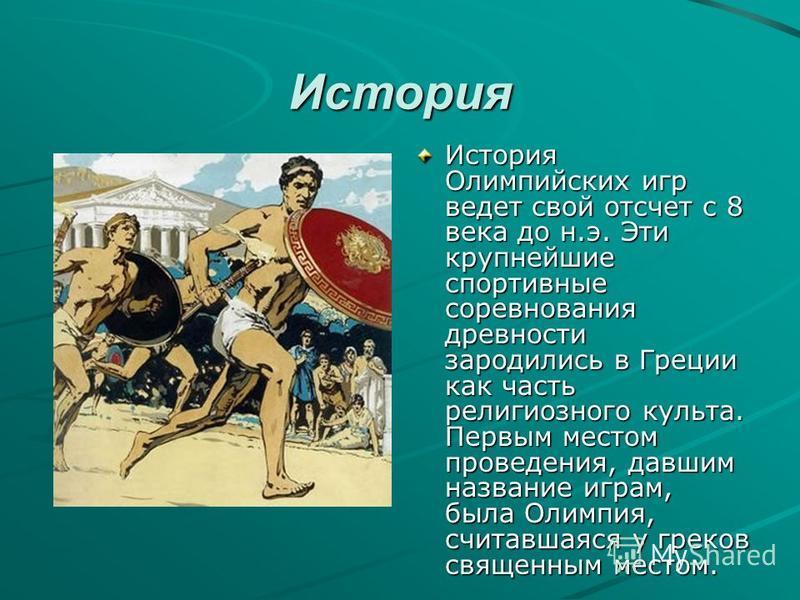 История История Олимпийских игр ведет свой отсчет с 8 века до н.э. Эти крупнейшие спортивные соревнования древности зародились в Греции как часть религиозного культа. Первым местом проведения, давшим название играм, была Олимпия, считавшаяся у греков