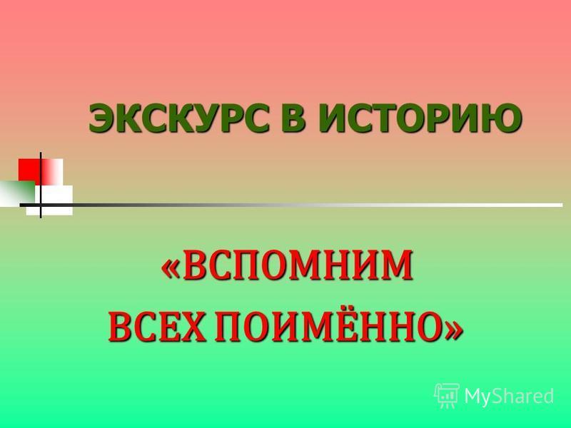 ЭКСКУРС В ИСТОРИЮ «ВСПОМНИМ «ВСПОМНИМ ВСЕХ ПОИМЁННО»