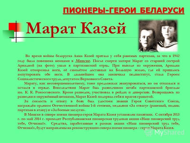 Марат Казей Во время войны белоруска Анна Казей прятала у себя раненых партизан, за что в 1942 году была повешена немцами в Минске. После смерти матери Марат со старшей сестрой Ариадной (на фото) ушли в партизанский отряд. При выходе из окружения, Ар