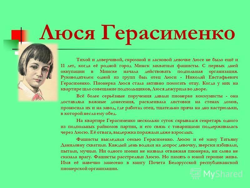 Люся Герасименко Тихой и доверчивой, скромной и ласковой девочке Люсе не было ещё и 11 лет, когда её родной город Минск захватили фашисты. С первых дней оккупации в Минске начала действовать подпольная организация. Руководителем одной из групп был от