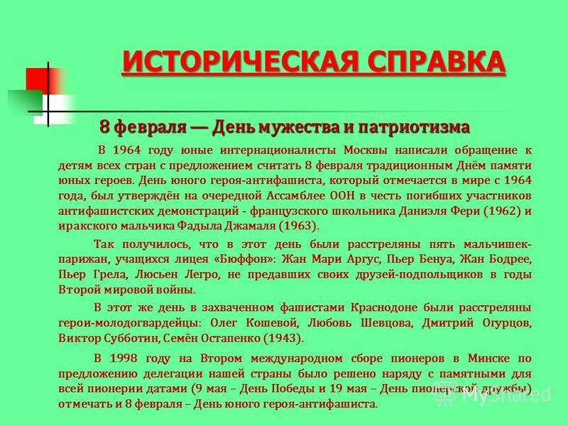 ИСТОРИЧЕСКАЯ СПРАВКА 8 февраля День мужества и патриотизма В 1964 году юные интернационалисты Москвы написали обращение к детям всех стран с предложением считать 8 февраля традиционным Днём памяти юных героев. День юного героя-антифашиста, который от
