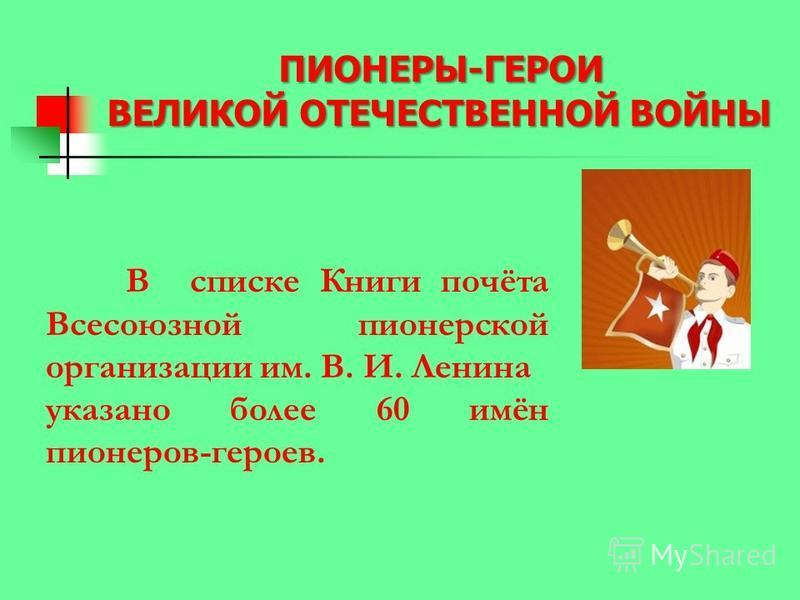 ПИОНЕРЫ-ГЕРОИ ВЕЛИКОЙ ОТЕЧЕСТВЕННОЙ ВОЙНЫ В списке Книги почёта Всесоюзной пионерской организации им. В. И. Ленина указано более 60 имён пионеров-героев.