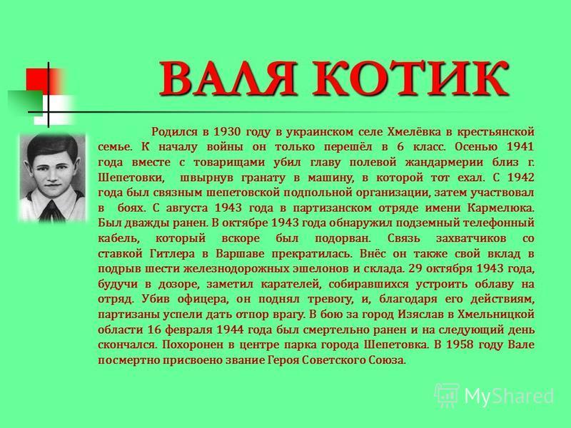 ВАЛЯ КОТИК Родился в 1930 году в украинском селе Хмелёвка в крестьянской семье. К началу войны он только перешёл в 6 класс. Осенью 1941 года вместе с товарищами убил главу полевой жандармерии близ г. Шепетовки, швырнув гранату в машину, в которой тот