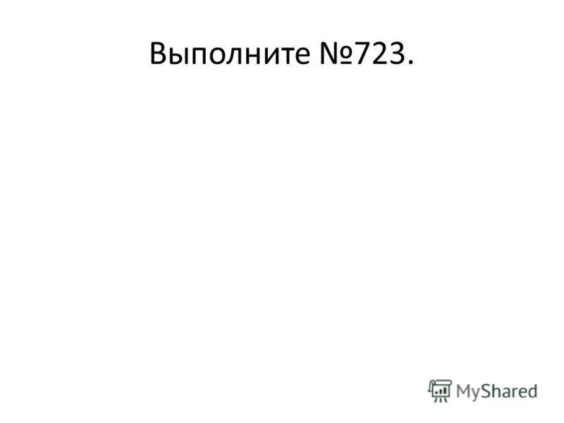 Выполните 723.