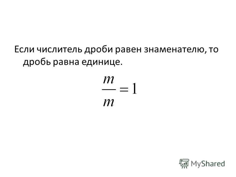 Если числитель дроби равен знаменателю, то дробь равна единице.