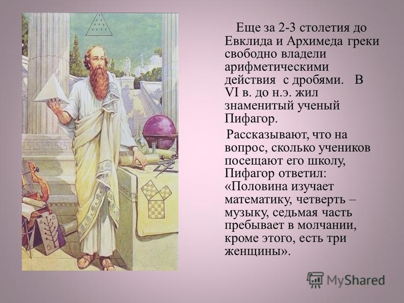 Еще за 2-3 столетия до Евклида и Архимеда греки свободно владели арифметическими действия с дробями. В VI в. до н.э. жил знаменитый ученый Пифагор. Рассказывают, что на вопрос, сколько учеников посещают его школу, Пифагор ответил: «Половина изучает м