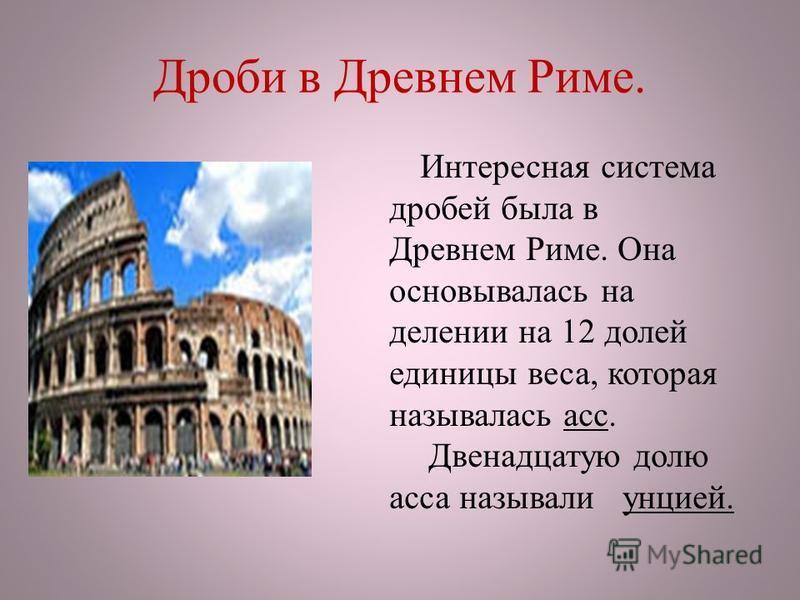Дроби в Древнем Риме. Интересная система дробей была в Древнем Риме. Она основывалась на делении на 12 долей единицы веса, которая называлась асс. Двенадцатую долю асса называли унцией.
