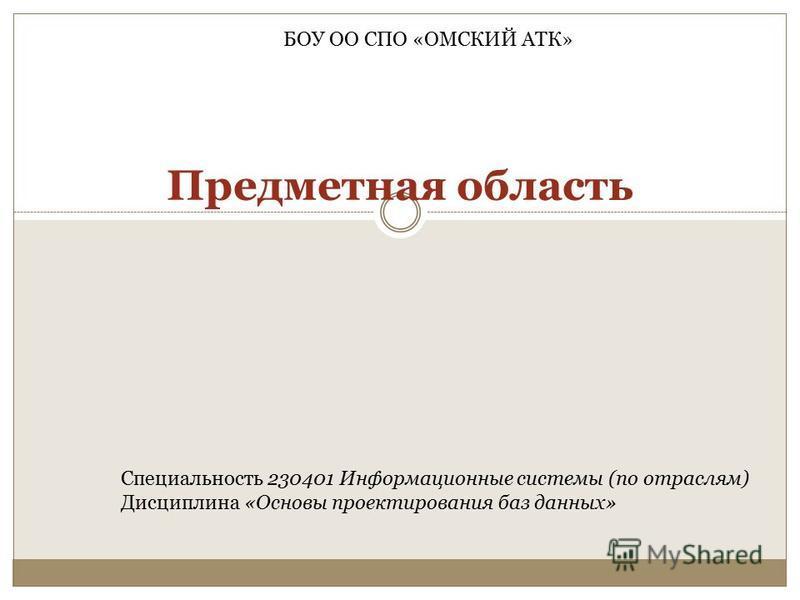 Предметная область БОУ ОО СПО «ОМСКИЙ АТК» Специальность 230401 Информационные системы (по отраслям) Дисциплина «Основы проектирования баз данных»