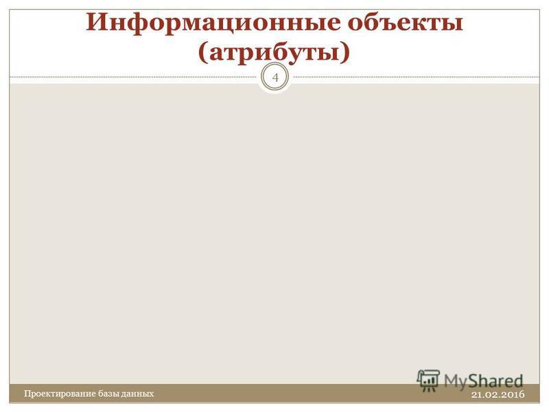 Информационные объекты (атрибуты) 21.02.2016 4 Проектирование базы данных